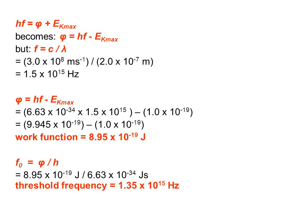 hf = φ + EKmax becomes: φ = hf - EKmax. but: f = c / λ. = (3.0 x 108 ms-1) / (2.0 x 10-7 m) = 1.5 x 1015 Hz.