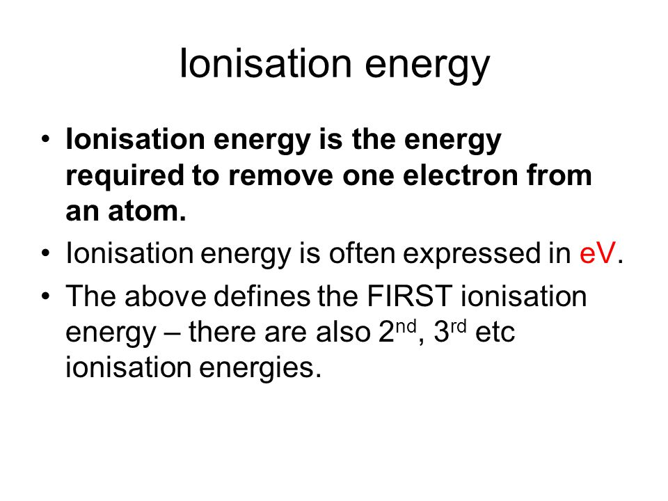 Ionisation energy Ionisation energy is the energy required to remove one electron from an atom. Ionisation energy is often expressed in eV.