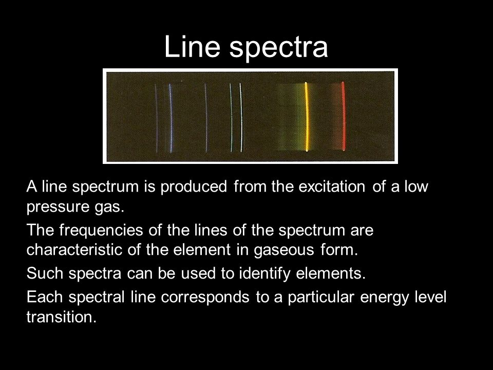 Line spectra A line spectrum is produced from the excitation of a low pressure gas.