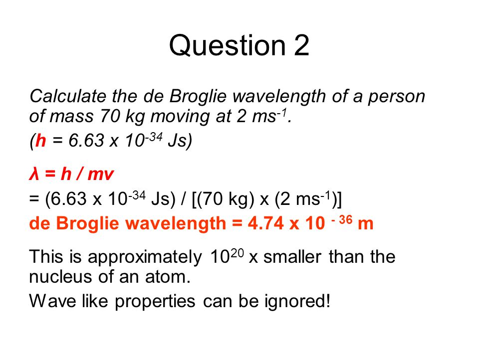 Question 2 Calculate the de Broglie wavelength of a person of mass 70 kg moving at 2 ms-1. (h = 6.63 x 10-34 Js)
