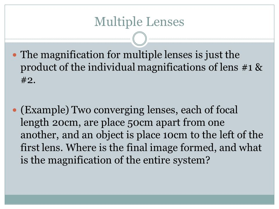 Multiple Lenses The magnification for multiple lenses is just the product of the individual magnifications of lens #1 & #2.
