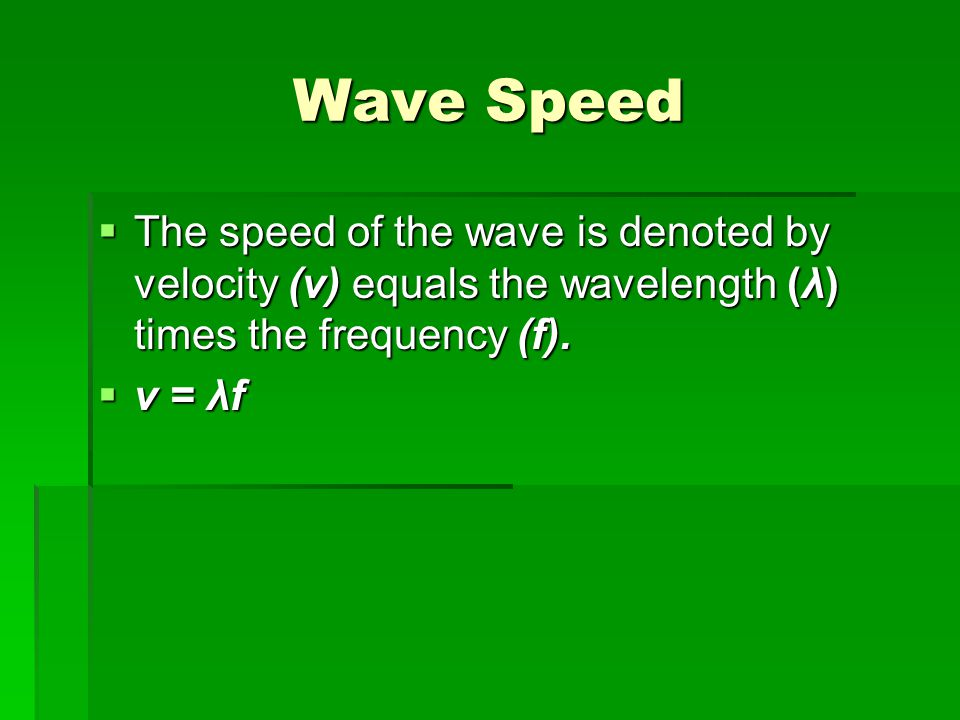 Wave Speed The speed of the wave is denoted by velocity (v) equals the wavelength (λ) times the frequency (f).