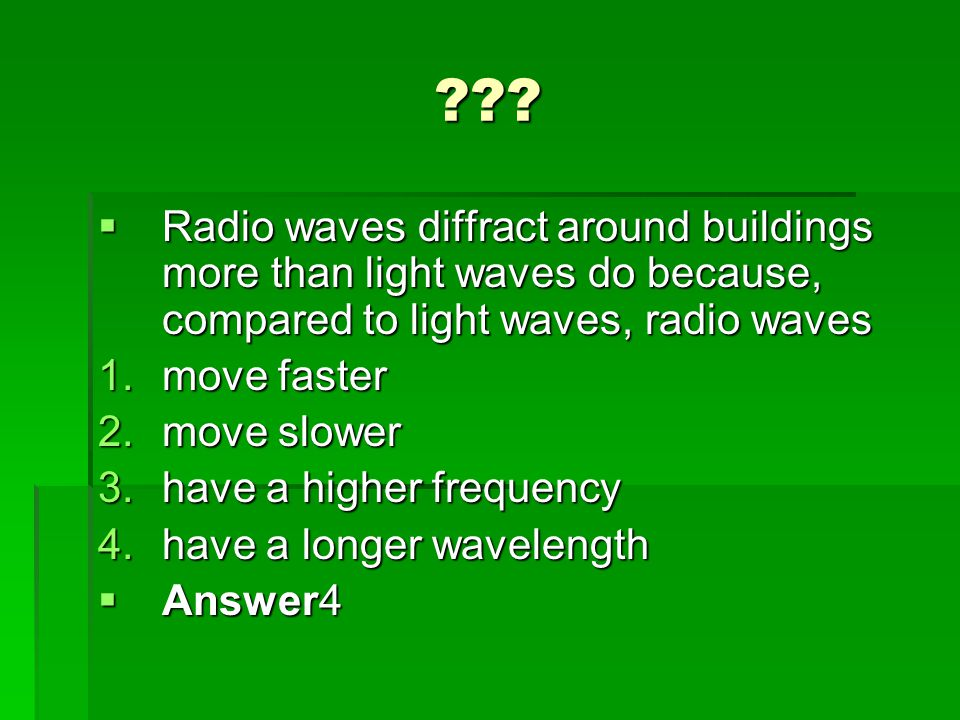 Radio waves diffract around buildings more than light waves do because, compared to light waves, radio waves.