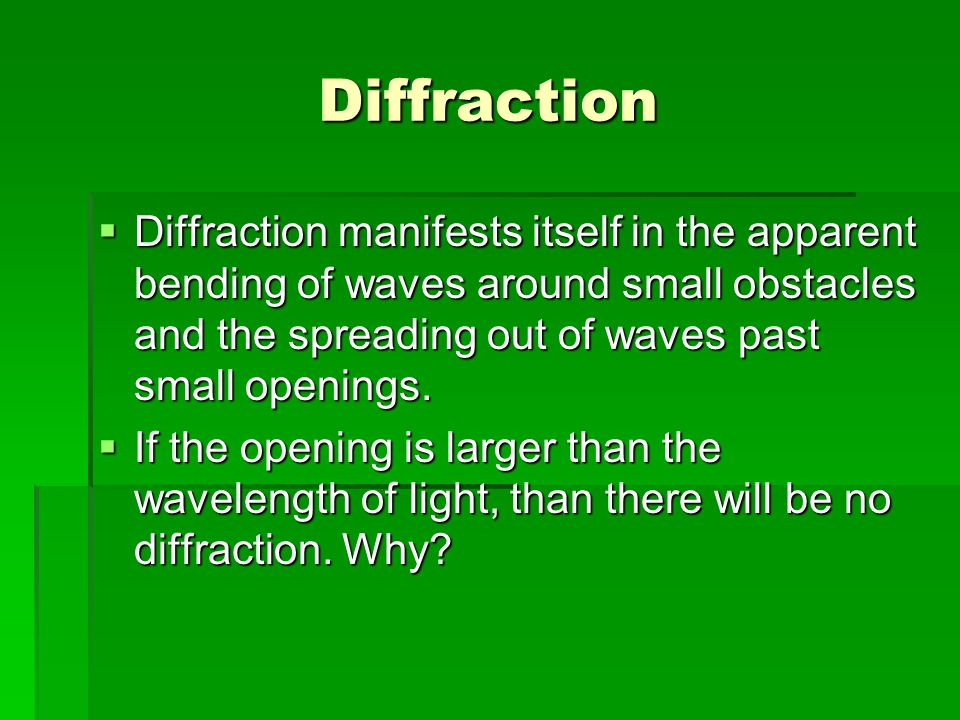 Diffraction Diffraction manifests itself in the apparent bending of waves around small obstacles and the spreading out of waves past small openings.