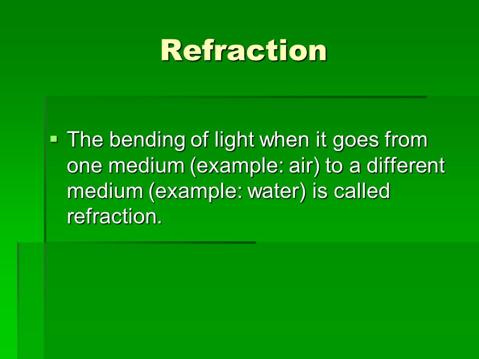 Refraction The bending of light when it goes from one medium (example: air) to a different medium (example: water) is called refraction.