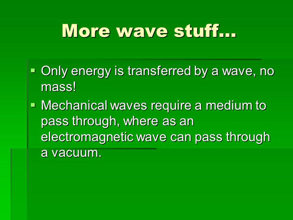 More wave stuff… Only energy is transferred by a wave, no mass!