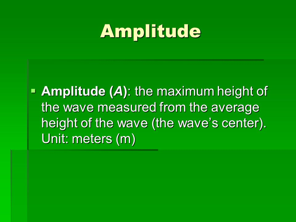 Amplitude Amplitude (A): the maximum height of the wave measured from the average height of the wave (the wave's center).