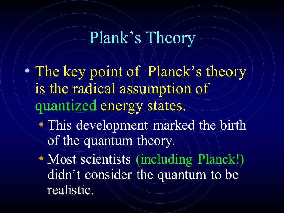 Plank's Theory The key point of Planck's theory is the radical assumption of quantized energy states.