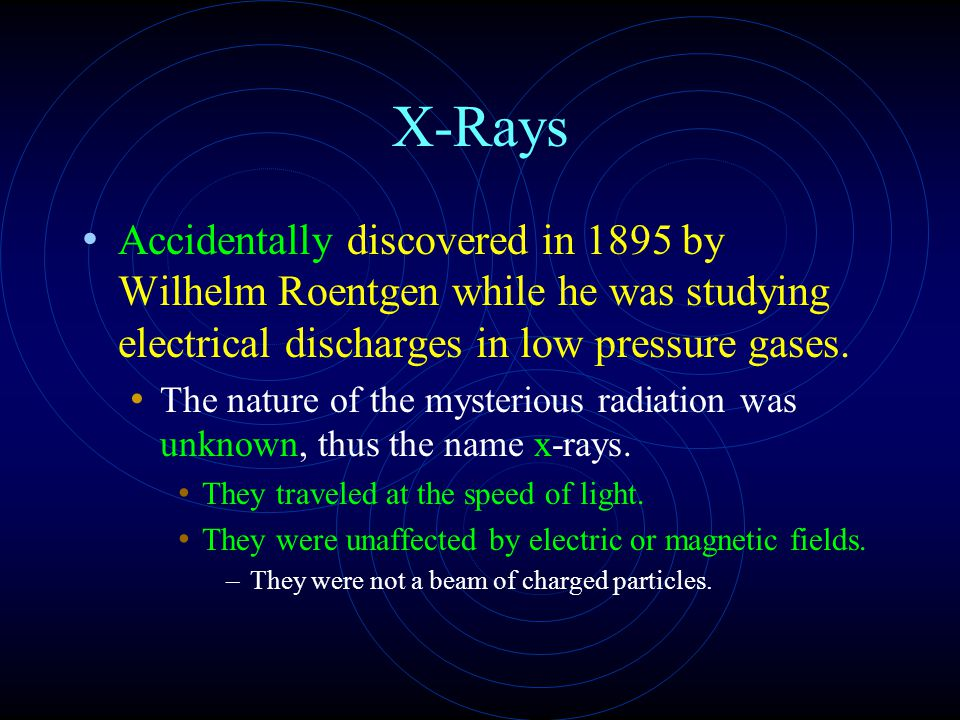 X-Rays Accidentally discovered in 1895 by Wilhelm Roentgen while he was studying electrical discharges in low pressure gases.