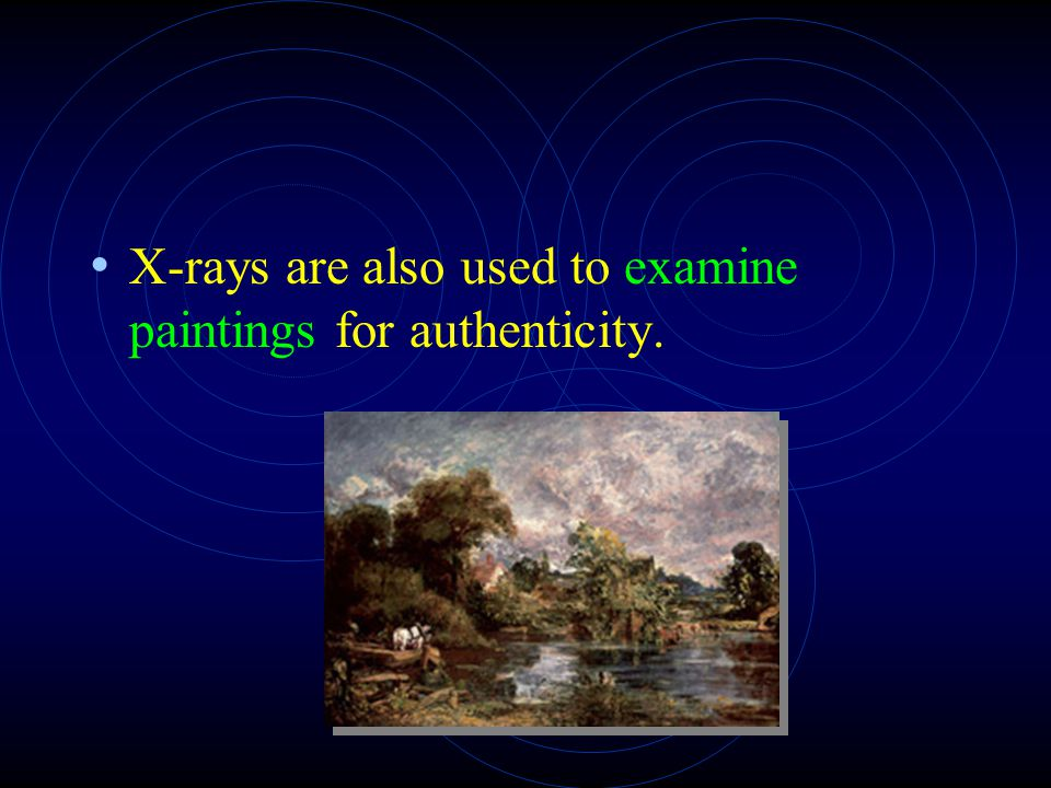 X-rays are also used to examine paintings for authenticity.