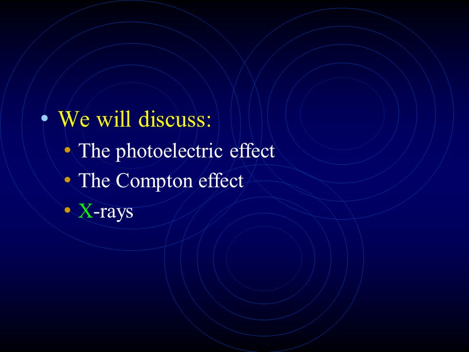 We will discuss: The photoelectric effect The Compton effect X-rays
