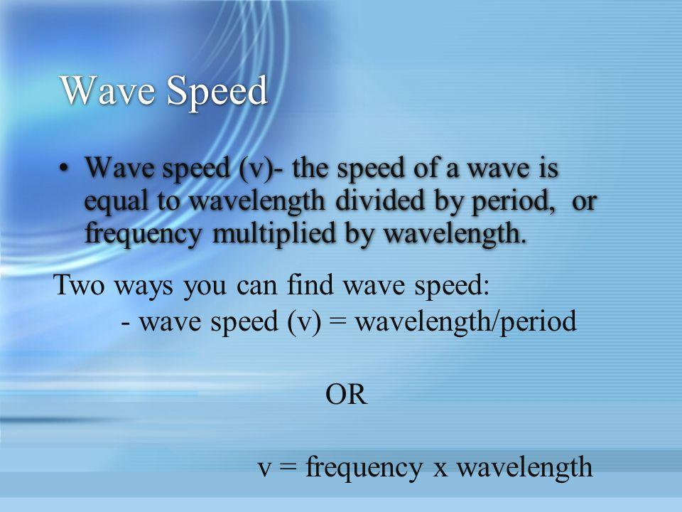 Wave Speed Wave speed (v)- the speed of a wave is equal to wavelength divided by period, or frequency multiplied by wavelength.