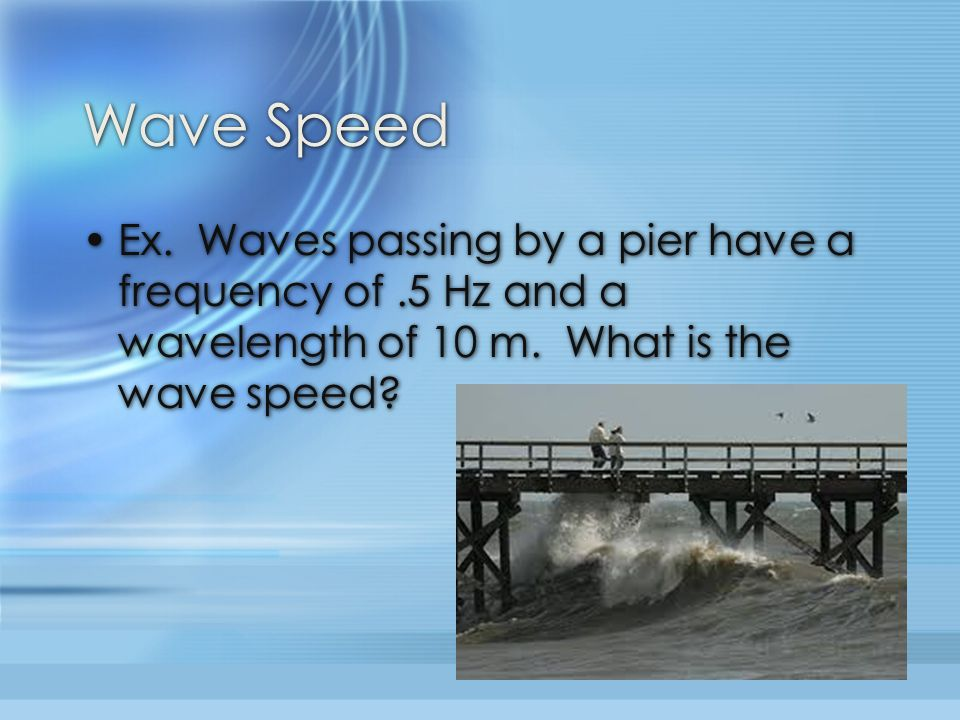 Wave Speed Ex. Waves passing by a pier have a frequency of .5 Hz and a wavelength of 10 m.