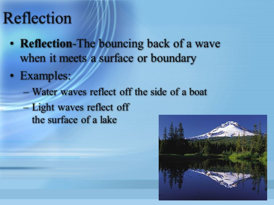 Reflection Reflection-The bouncing back of a wave when it meets a surface or boundary. Examples: Water waves reflect off the side of a boat.