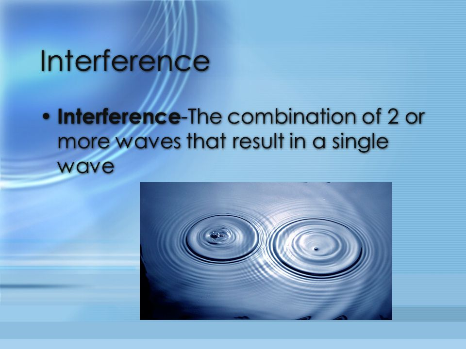 Interference Interference-The combination of 2 or more waves that result in a single wave