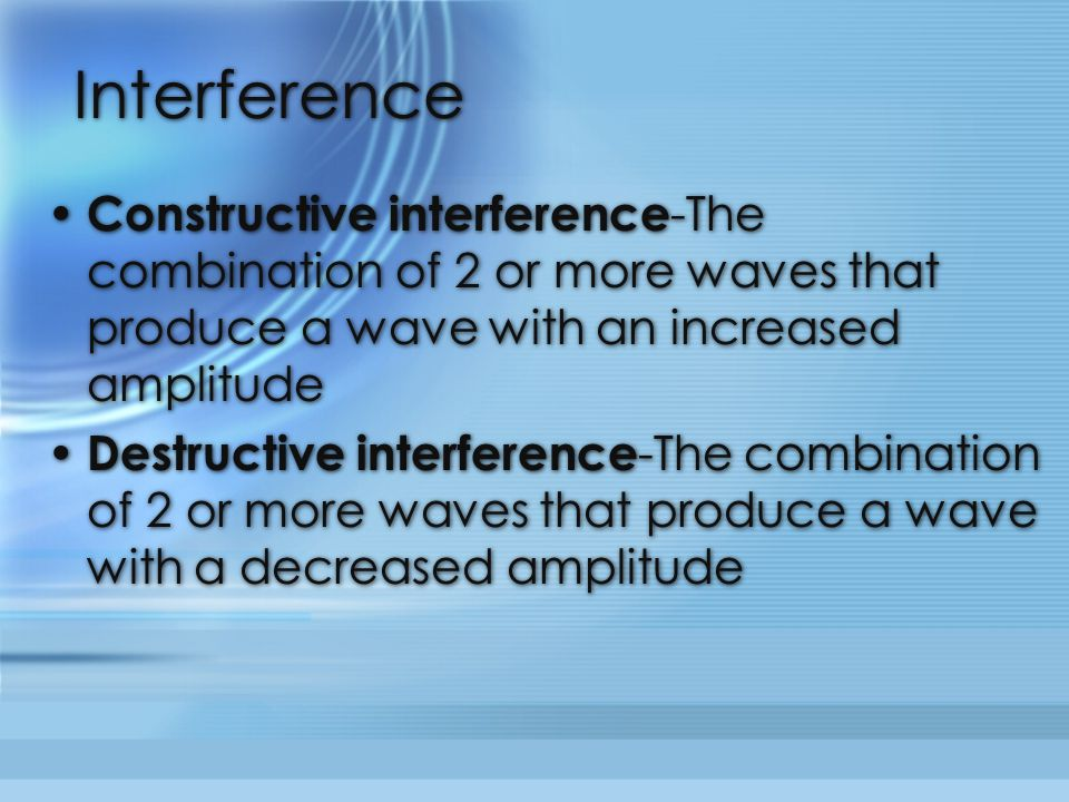 Interference Constructive interference-The combination of 2 or more waves that produce a wave with an increased amplitude.
