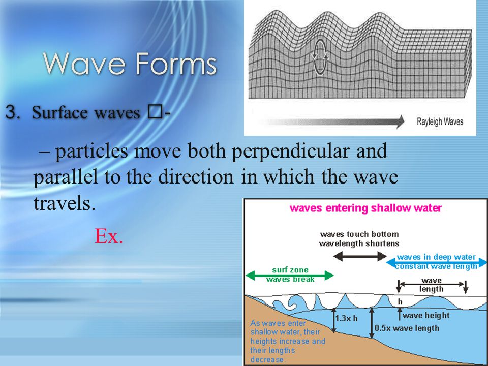 Wave Forms 3. Surface waves - – particles move both perpendicular and parallel to the direction in which the wave travels.