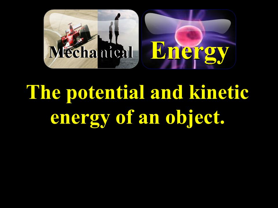 The potential and kinetic energy of an object.
