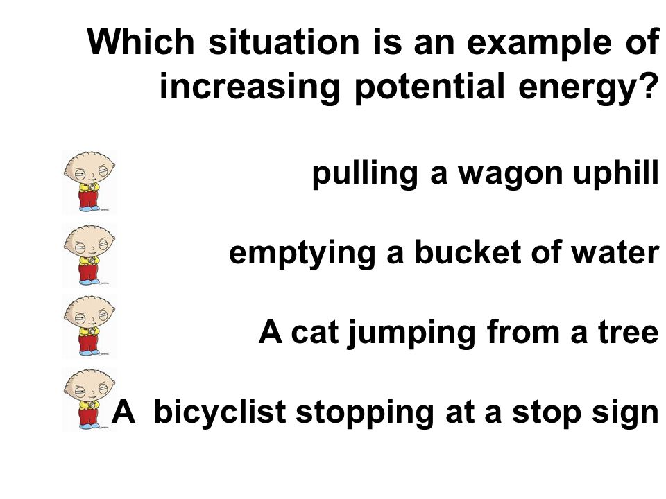 Which situation is an example of increasing potential energy