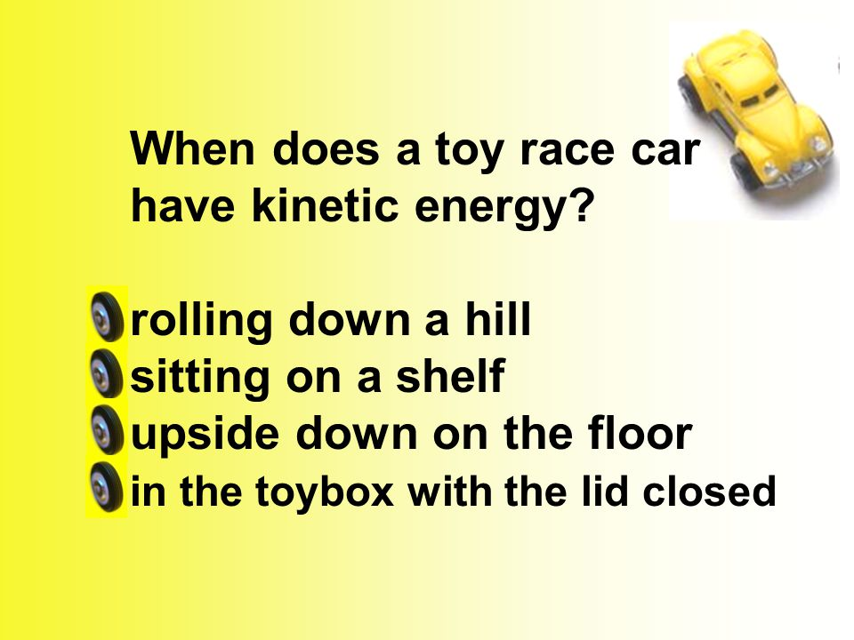 When does a toy race car have kinetic energy