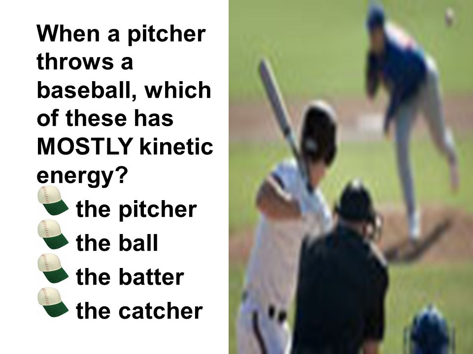 When a pitcher throws a baseball, which of these has MOSTLY kinetic energy