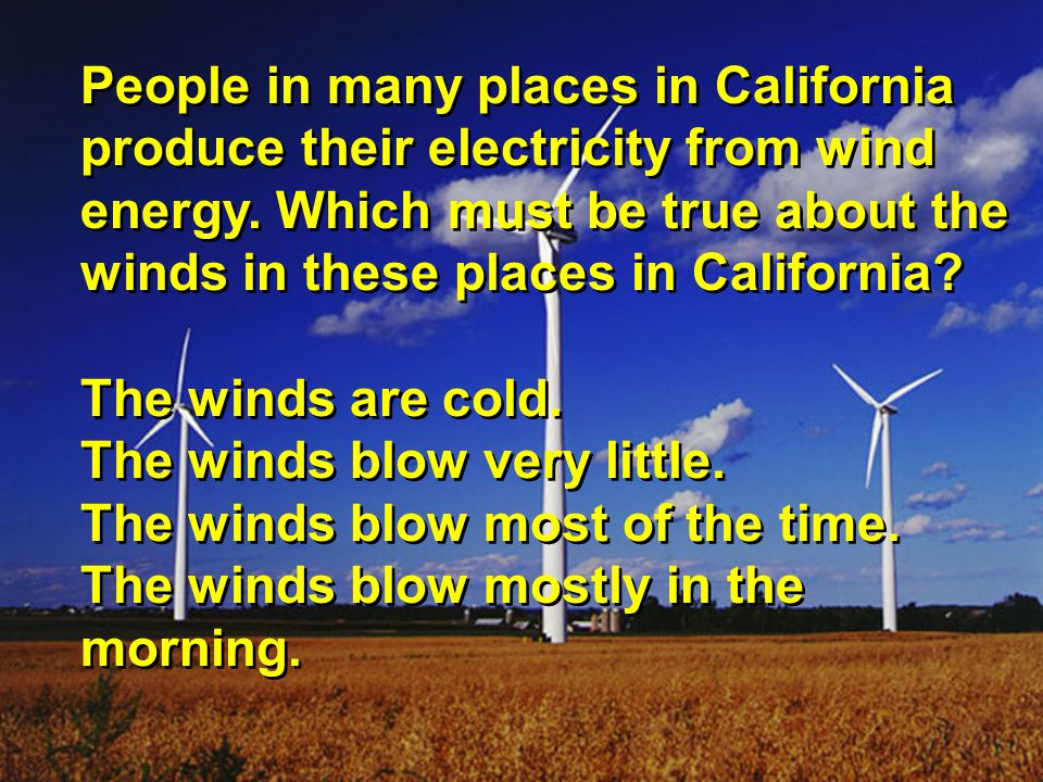 People in many places in California produce their electricity from wind energy. Which must be true about the winds in these places in California