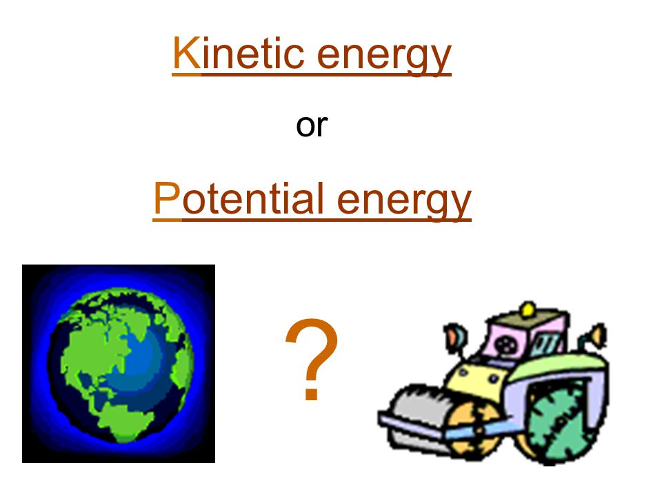 Kinetic energy or Potential energy