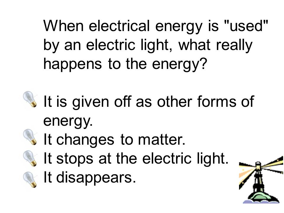 When electrical energy is used by an electric light, what really happens to the energy