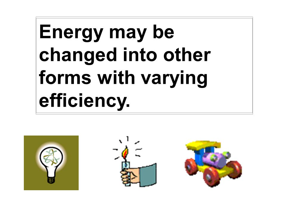 Energy may be changed into other forms with varying efficiency.