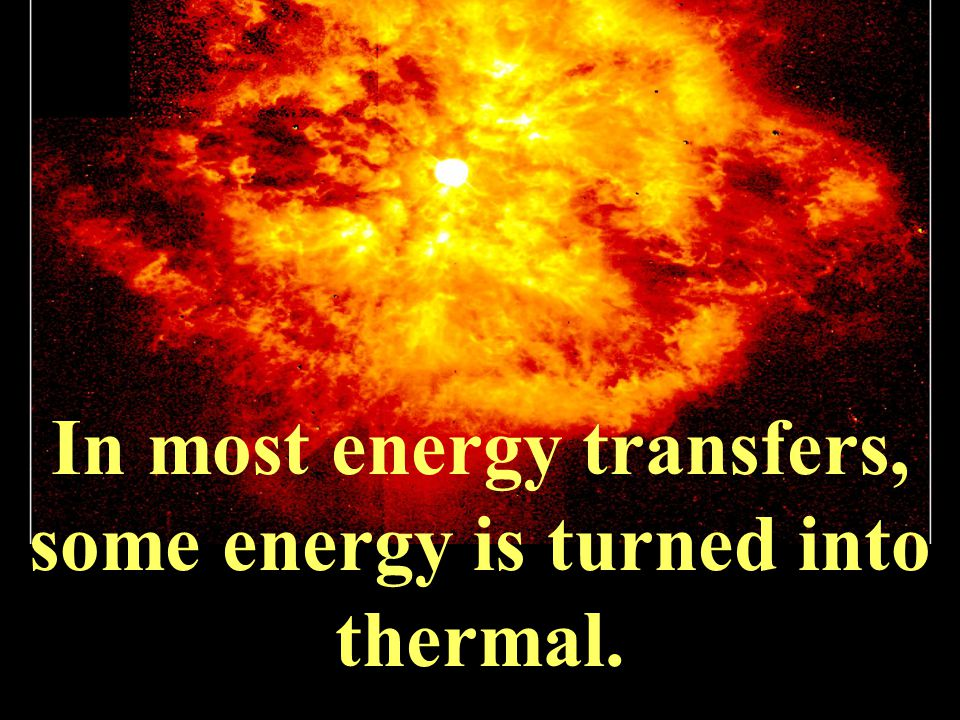 In most energy transfers, some energy is turned into thermal.