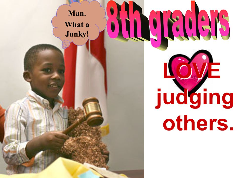 Man. What a Junky! 8th graders LOVE judging others.