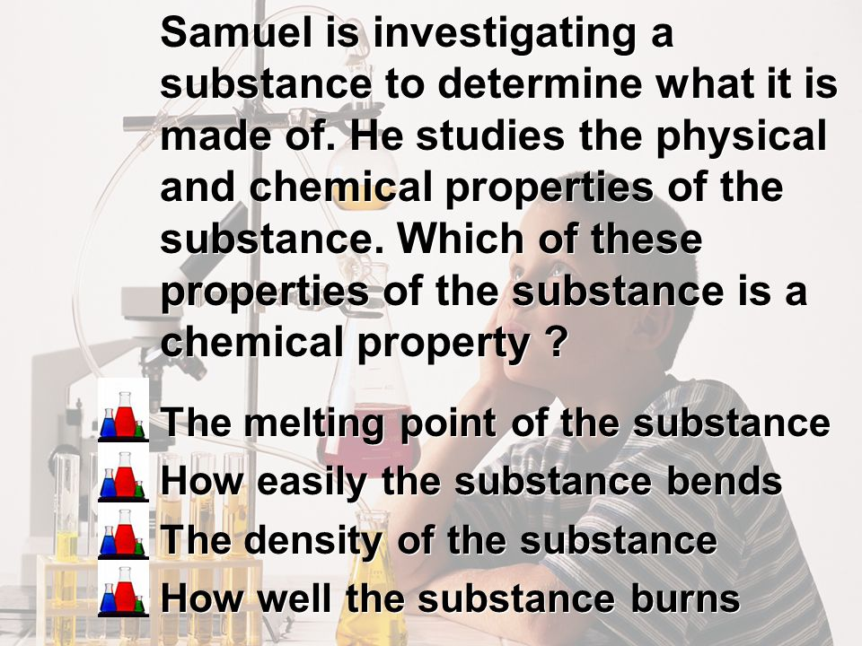 Samuel is investigating a substance to determine what it is made of