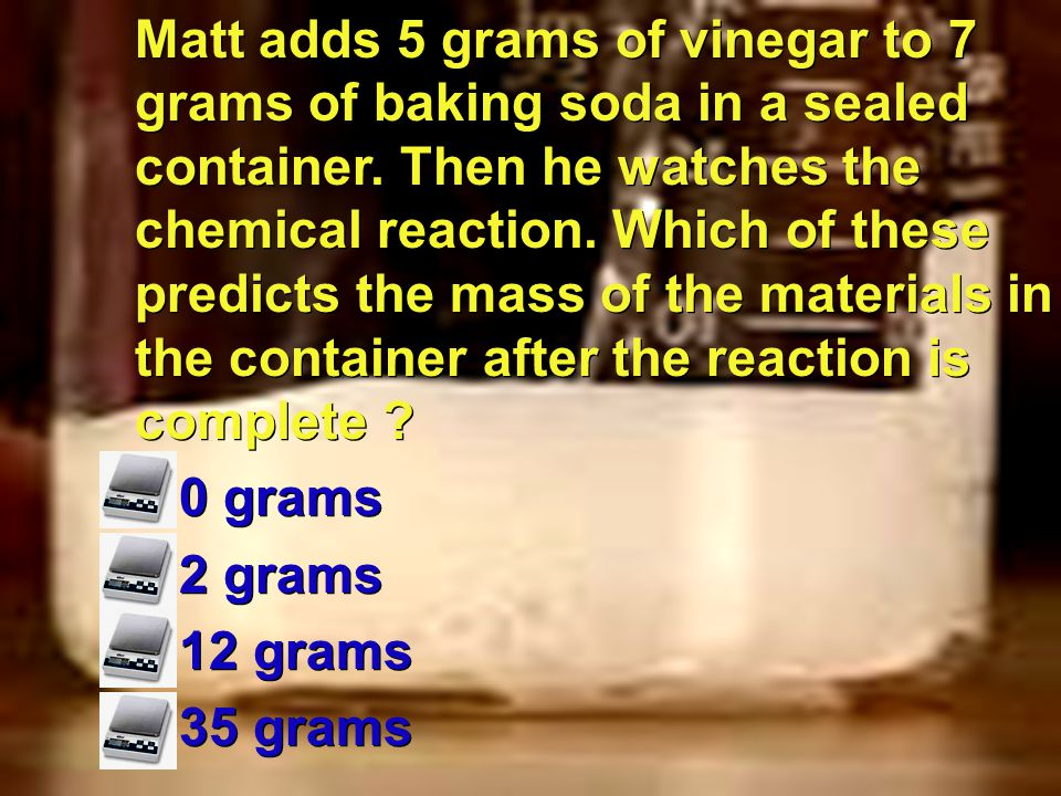 Matt adds 5 grams of vinegar to 7 grams of baking soda in a sealed container. Then he watches the chemical reaction. Which of these predicts the mass of the materials in the container after the reaction is complete