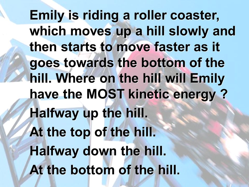 Emily is riding a roller coaster, which moves up a hill slowly and then starts to move faster as it goes towards the bottom of the hill. Where on the hill will Emily have the MOST kinetic energy