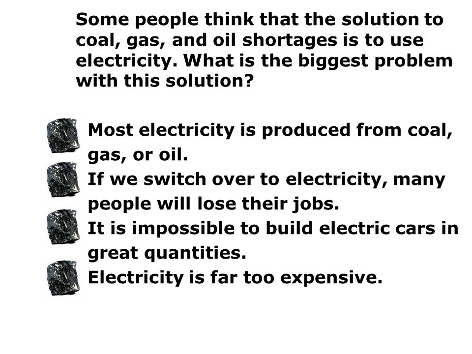 Some people think that the solution to coal, gas, and oil shortages is to use electricity. What is the biggest problem with this solution