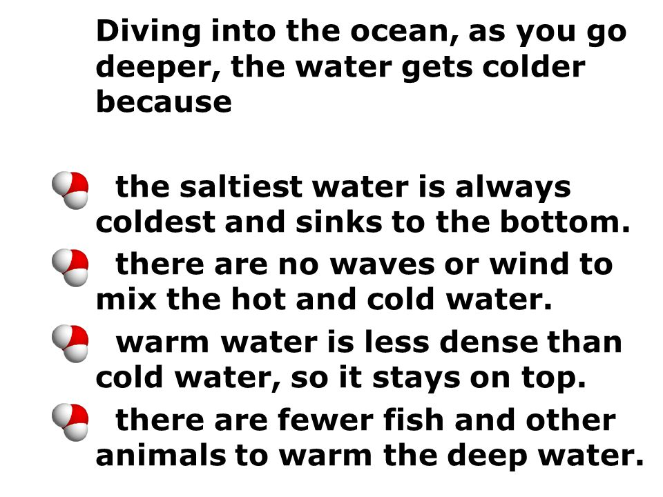 Diving into the ocean, as you go deeper, the water gets colder because