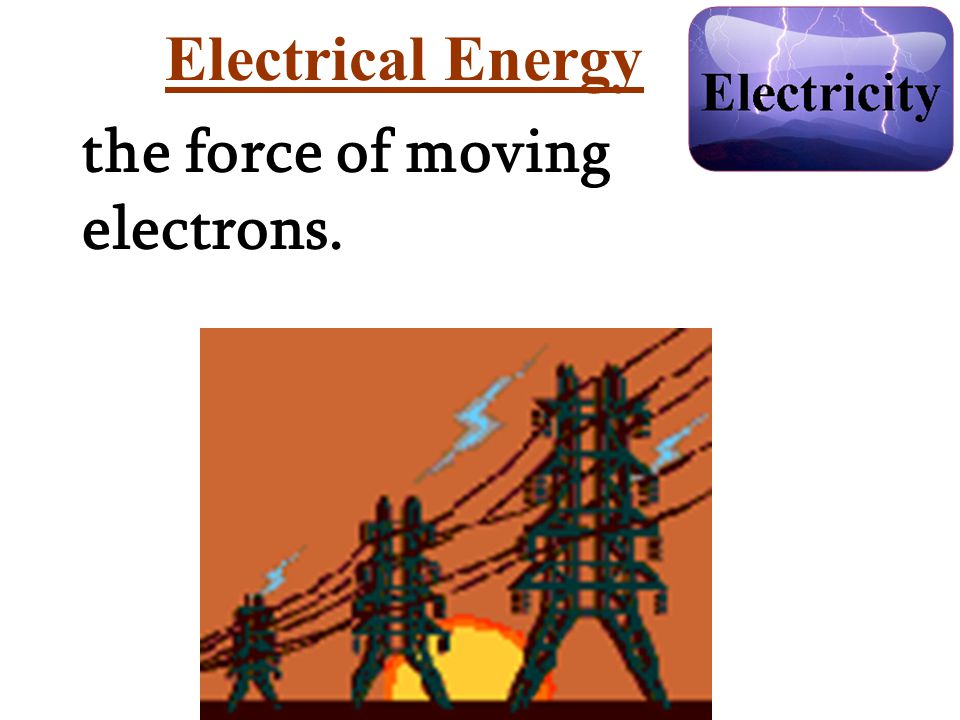 Electrical Energy the force of moving electrons.