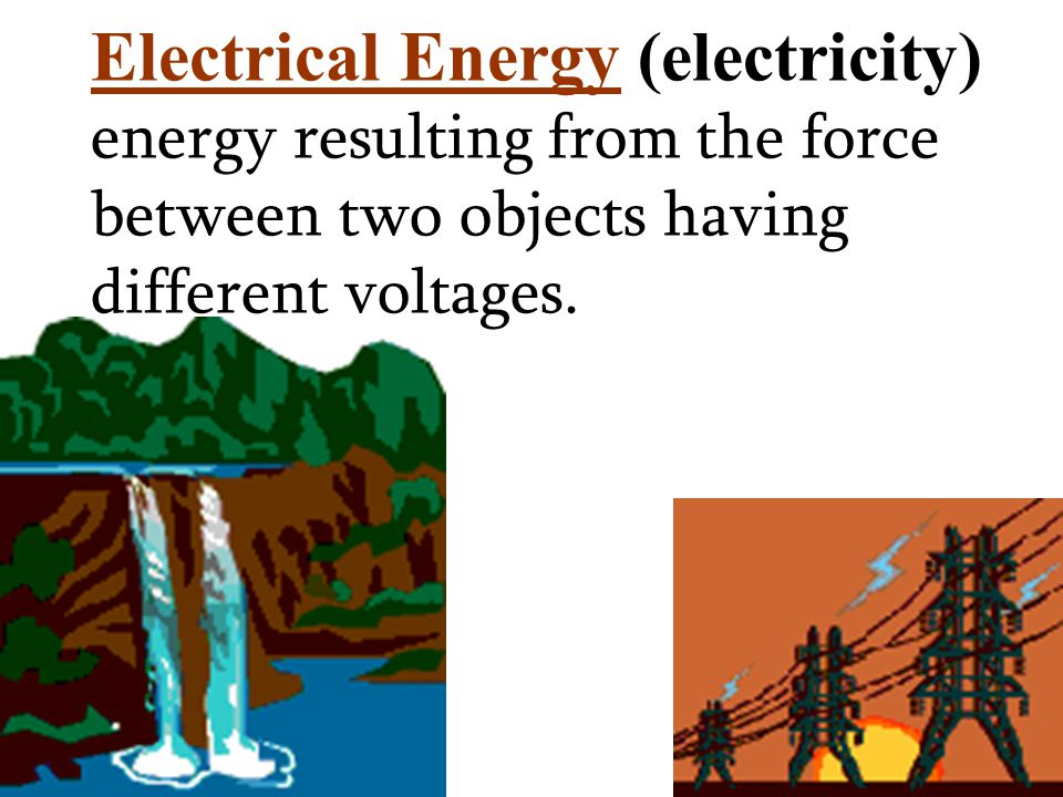 Electrical Energy (electricity) energy resulting from the force between two objects having different voltages.