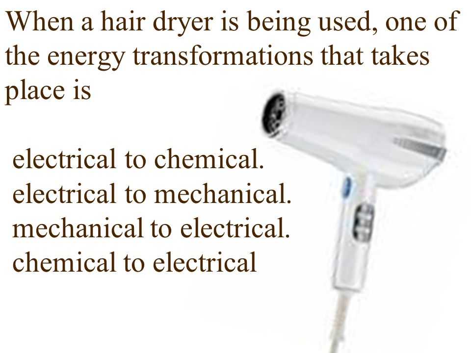 When a hair dryer is being used, one of the energy transformations that takes place is electrical to chemical.