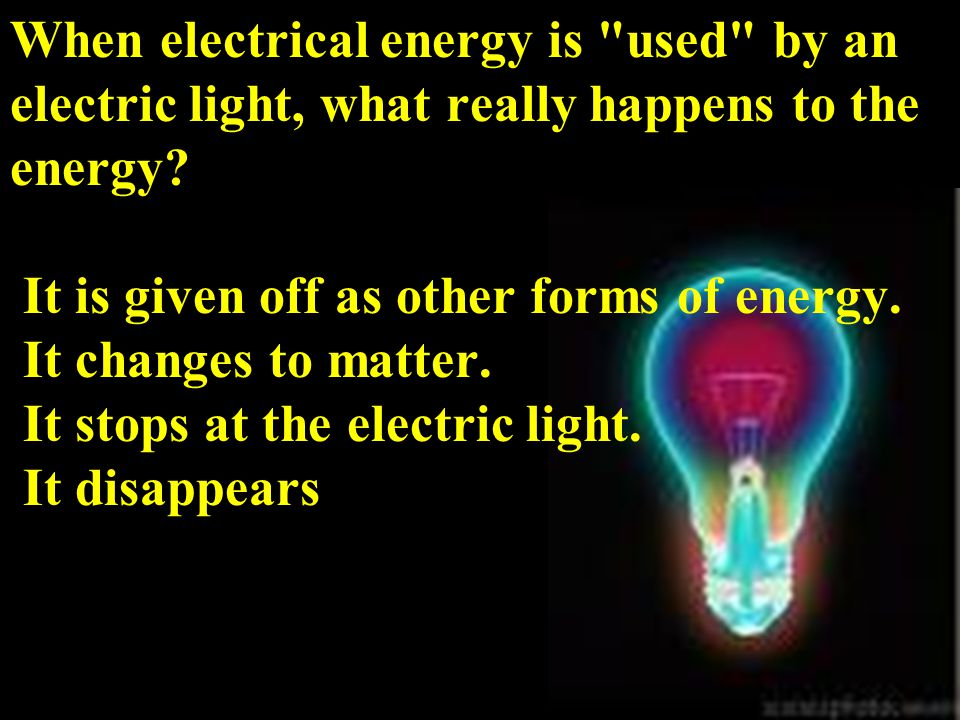 When electrical energy is used by an electric light, what really happens to the energy.