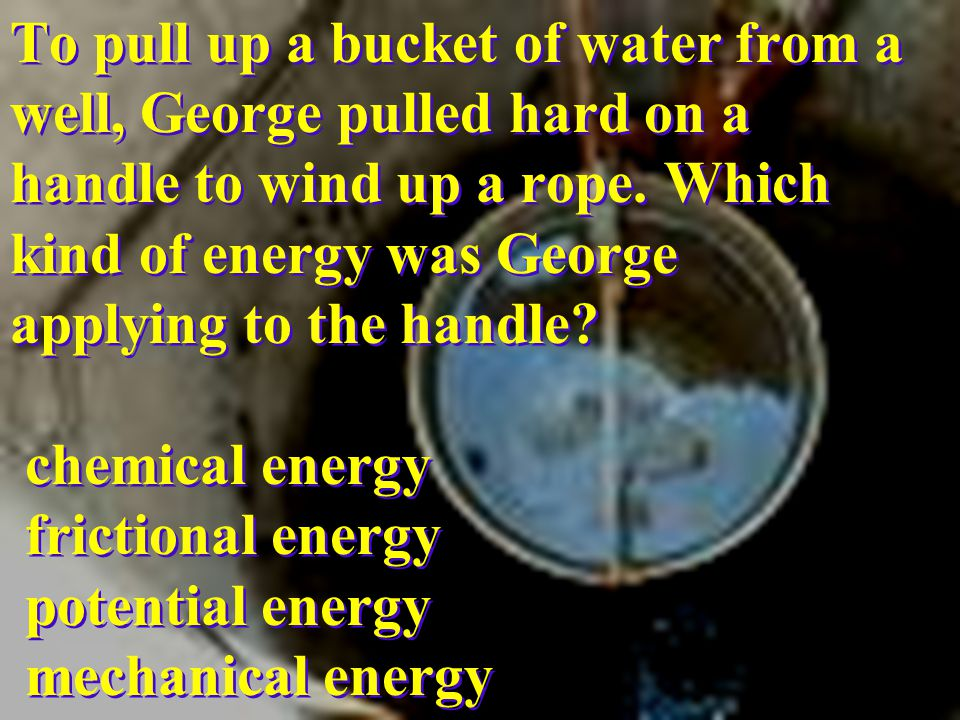 To pull up a bucket of water from a well, George pulled hard on a handle to wind up a rope.