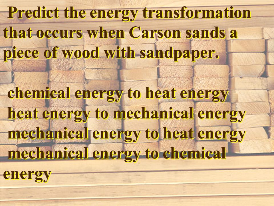 Predict the energy transformation that occurs when Carson sands a piece of wood with sandpaper.