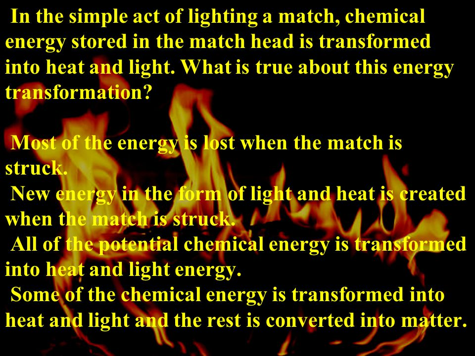 In the simple act of lighting a match, chemical energy stored in the match head is transformed into heat and light.