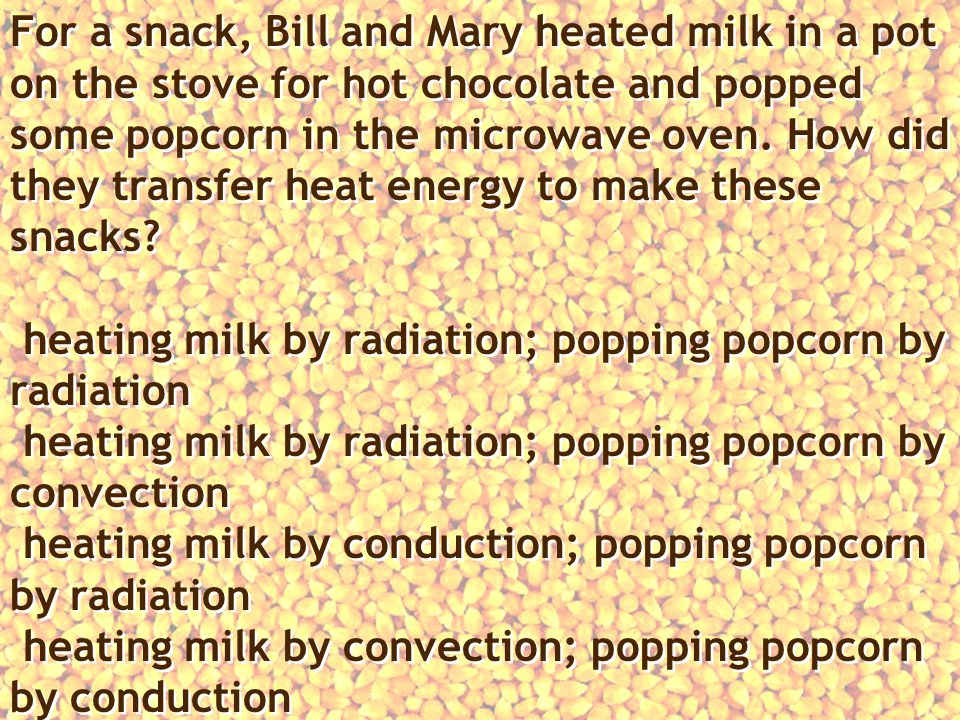 For a snack, Bill and Mary heated milk in a pot on the stove for hot chocolate and popped some popcorn in the microwave oven.