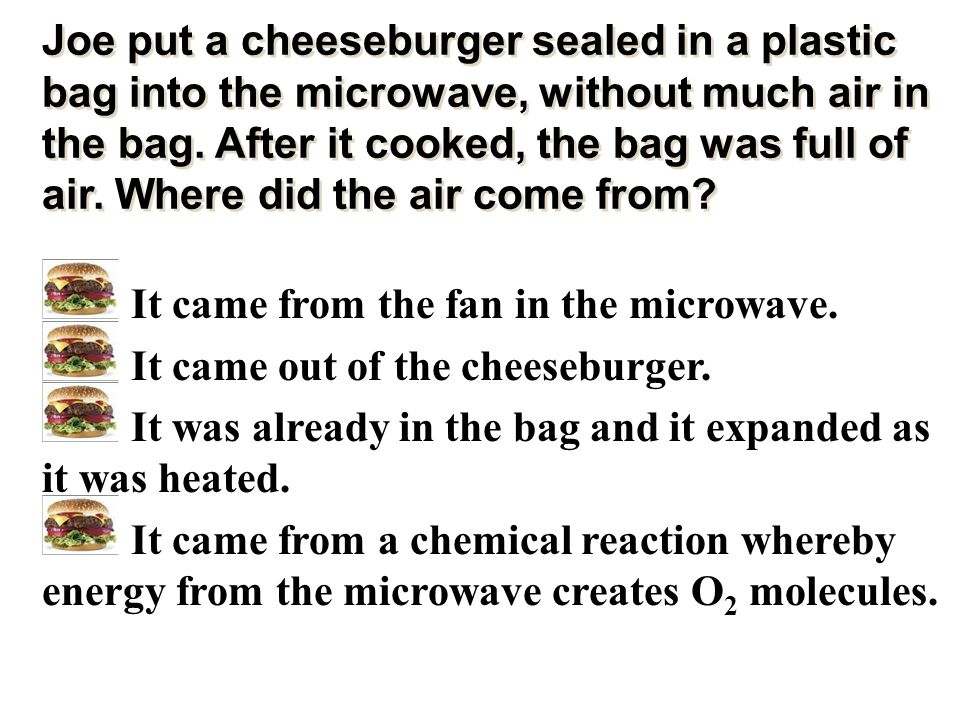 Joe put a cheeseburger sealed in a plastic bag into the microwave, without much air in the bag. After it cooked, the bag was full of air. Where did the air come from