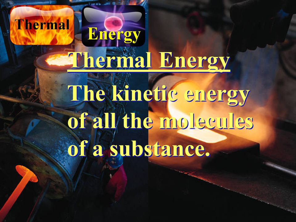 Thermal Energy The kinetic energy of all the molecules of a substance.