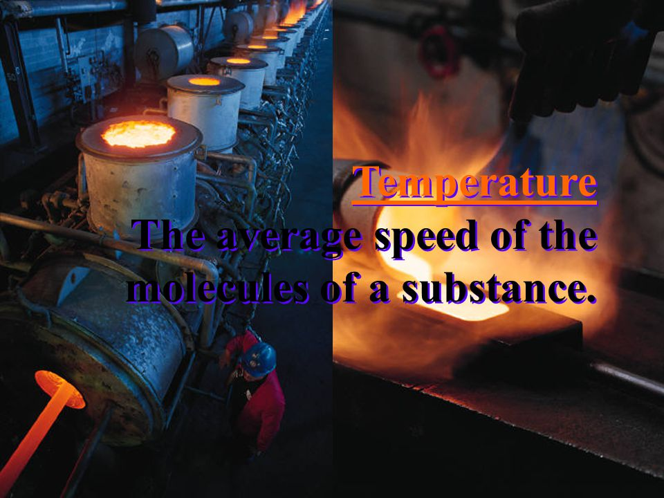 Temperature The average speed of the molecules of a substance.
