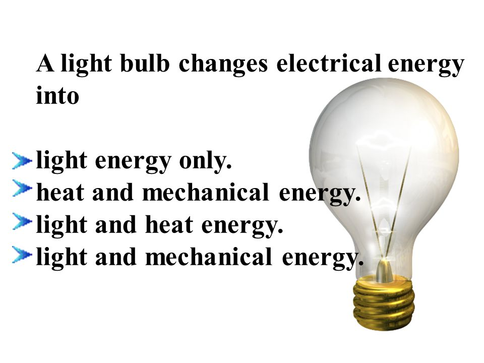 A light bulb changes electrical energy into