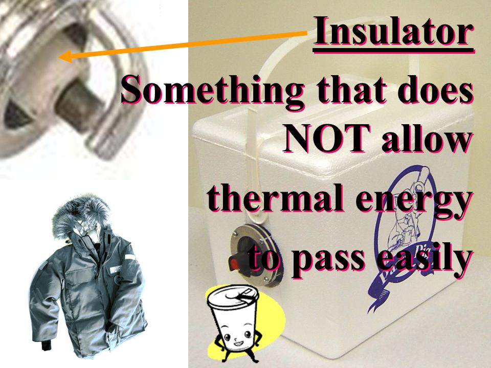 Insulator Something that does NOT allow thermal energy to pass easily