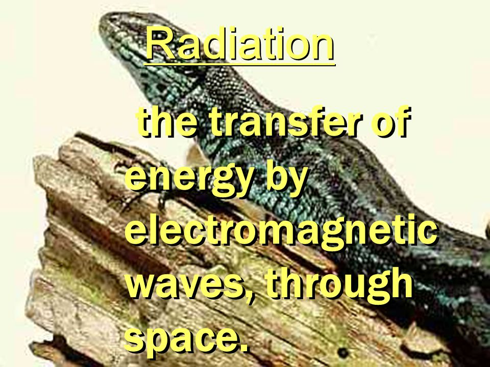 Radiation the transfer of energy by electromagnetic waves, through space.